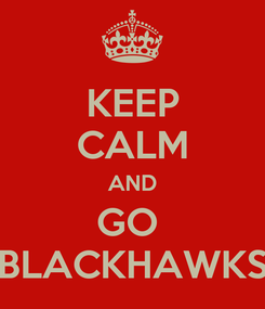 Poster: KEEP CALM AND GO  BLACKHAWKS