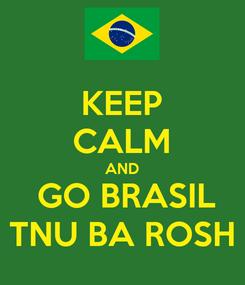 Poster: KEEP CALM AND  GO BRASIL TNU BA ROSH