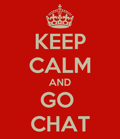 Poster: KEEP CALM AND GO  CHAT