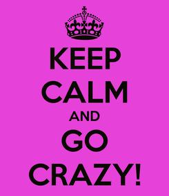 Poster: KEEP CALM AND GO CRAZY!