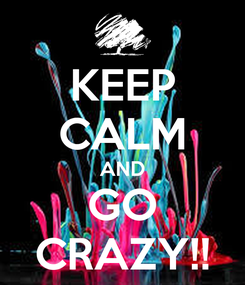 Poster: KEEP CALM AND GO CRAZY!!