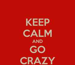 Poster: KEEP CALM AND GO CRAZY