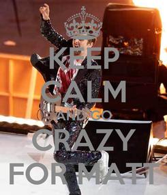 Poster: KEEP CALM AND GO CRAZY FOR MATT