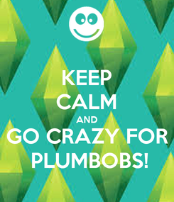 Poster: KEEP CALM AND GO CRAZY FOR  PLUMBOBS!