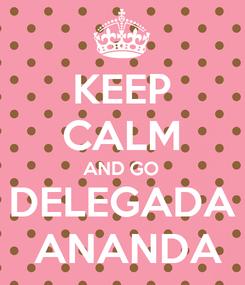 Poster: KEEP CALM AND GO DELEGADA  ANANDA