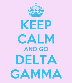 Poster: KEEP CALM AND GO DELTA GAMMA