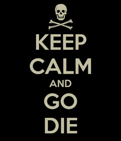 Poster: KEEP CALM AND GO DIE
