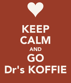 Poster: KEEP CALM AND GO Dr's KOFFIE