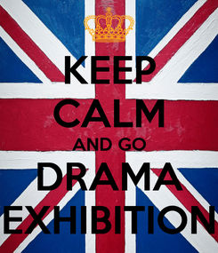 Poster: KEEP CALM AND GO DRAMA EXHIBITION