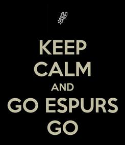 Poster: KEEP CALM AND GO ESPURS GO