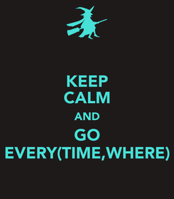 Poster: KEEP CALM AND GO EVERY(TIME,WHERE)