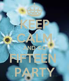 Poster: KEEP CALM AND GO FIFTEEN  PARTY