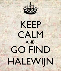 Poster: KEEP CALM AND GO FIND HALEWIJN