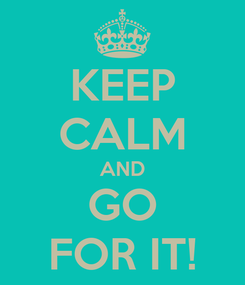 Poster: KEEP CALM AND GO FOR IT!