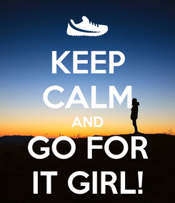Poster: KEEP CALM AND GO FOR IT GIRL!