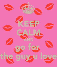 Poster: KEEP CALM AND go for  the guy u love