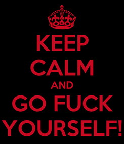 Poster: KEEP CALM AND GO FUCK YOURSELF!
