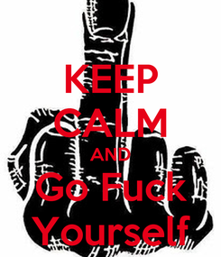 Poster: KEEP CALM AND Go Fuck Yourself