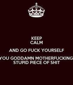 Poster: KEEP CALM AND GO FUCK YOURSELF YOU GODDAMN MOTHERFUCKING  STUPID PIECE OF SHIT
