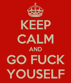 Poster: KEEP CALM AND GO FUCK YOUSELF