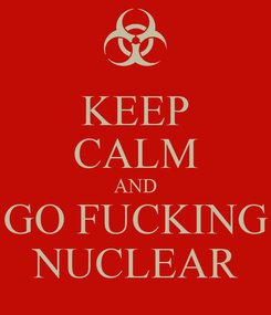 Poster: KEEP CALM AND GO FUCKING NUCLEAR