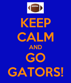 Poster: KEEP CALM AND GO GATORS!