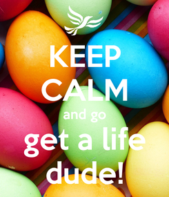 Poster: KEEP CALM and go get a life dude!