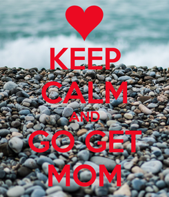 Poster: KEEP CALM AND GO GET MOM