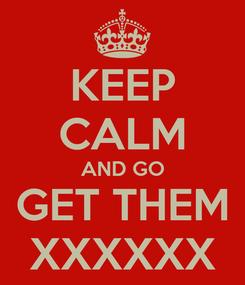 Poster: KEEP CALM AND GO GET THEM XXXXXX