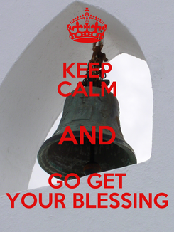 Poster: KEEP CALM AND GO GET YOUR BLESSING