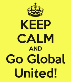 Poster: KEEP CALM AND Go Global United!