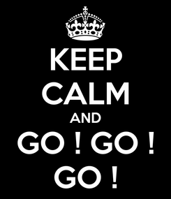 Poster: KEEP CALM AND GO ! GO ! GO !