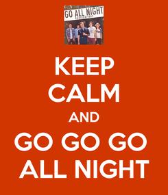 Poster: KEEP CALM AND GO GO GO  ALL NIGHT