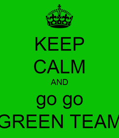 Poster: KEEP CALM AND go go GREEN TEAM