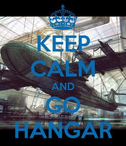 Poster: KEEP CALM AND GO HANGAR