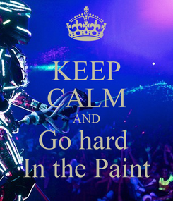 Poster: KEEP CALM AND Go hard  In the Paint