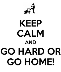Poster: KEEP CALM AND GO HARD OR GO HOME!