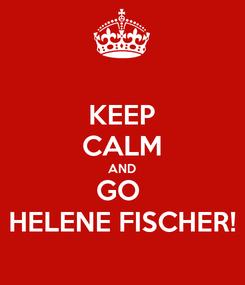 Poster: KEEP CALM AND GO  HELENE FISCHER!