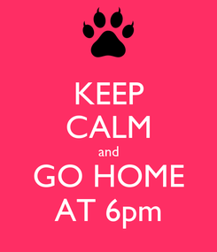 Poster: KEEP CALM and GO HOME AT 6pm