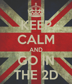 Poster: KEEP CALM AND GO IN THE 2D