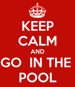 Poster: KEEP CALM AND GO  IN THE  POOL