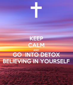 Poster: KEEP CALM AND GO  INTO DETOX BELIEVING IN YOURSELF