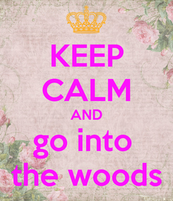 Poster: KEEP CALM AND go into  the woods