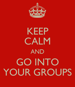 Poster: KEEP CALM AND GO INTO YOUR GROUPS