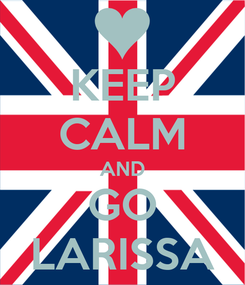 Poster: KEEP CALM AND GO LARISSA