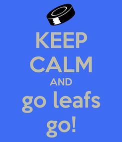 Poster: KEEP CALM AND go leafs go!