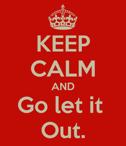 Poster: KEEP CALM AND Go let it  Out.
