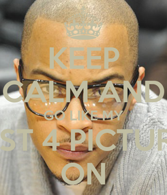 Poster: KEEP CALM AND GO LIKE MY LAST 4 PICTURES ON