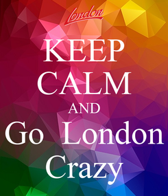 Poster: KEEP CALM AND Go  London Crazy