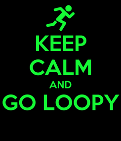Poster: KEEP CALM AND GO LOOPY